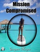 Mission Compromised ebook by Graysen Morgen