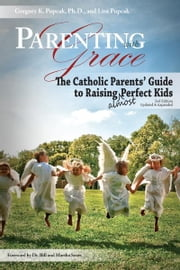 Parenting with Grace, 2nd Edition Updated & Expanded: The Catholic Parents' Guide to Raising Almost Perfect Kids, 2nd Edition ebook by Gregory Popcak,Lisa Popcak