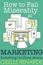How to Fail Miserably at Marketing ebook by Giselle Renarde