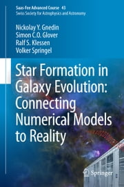 Star Formation in Galaxy Evolution: Connecting Numerical Models to Reality - Saas-Fee Advanced Course 43. Swiss Society for Astrophysics and Astronomy ebook by Nickolay Y. Gnedin,Simon C. O. Glover,Ralf S. Klessen,Volker Springel,Yves Revaz,Pascale Jablonka,Romain Teyssier,Lucio Mayer