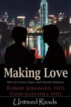 Making Love: How to Create, Enjoy and Sustain Intimacy ebook by Robert Johansen & Todd Gaffaney