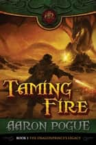 Taming Fire - The Dragonprince's Legacy, #1 ebook by Aaron Pogue