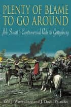 Plenty Of Blame To Go Around Jeb Stuart's Controversial Ride To Gettysburg ebook by Wittenberg Eric J.