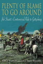 Plenty Of Blame To Go Around Jeb Stuart's Controversial Ride To Gettysburg - Jeb Stuart's Controversial Ride to Gettysburg ebook by Wittenberg Eric J.
