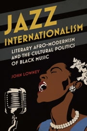 Jazz Internationalism - Literary Afro-Modernism and the Cultural Politics of Black Music ebook by John Lowney
