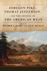Zebulon Pike, Thomas Jefferson, and the Opening of the American West ebook by