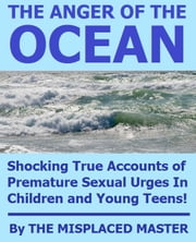 The Anger Of The Ocean: Shocking True Accounts of Premature Sexual Urges In Children and Young Teens! ebook by Misplaced Master