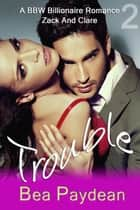 Trouble (A BBW Billionaire Romance) - Zack And Clare, #2 ebook by Bea Paydean