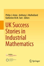 UK Success Stories in Industrial Mathematics ebook by Philip J. Aston,Anthony J. Mulholland,Katherine M.M. Tant