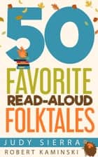 50 Favorite Read-Aloud Folktales eBook by Judy Sierra, Robert Kaminski
