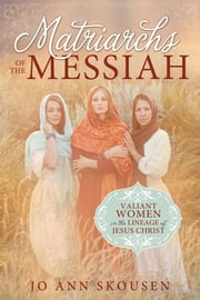 Matriarchs of the Messiah - Heroines in the Lineage of Jesus Christ ebook by Jo Ann Skousen