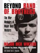 Beyond Band of Brothers - The War Memoirs of Major Dick Winters eBook by Dick Winters, Cole C. Kingseed