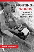 Fighting Words - Canada's Best War Reporting ebook by Mark Bourrie