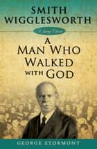 Smith Wigglesworth - A Man Who Walked With God ebook by