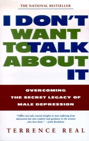 I Don't Want to Talk About It - Overcoming the Secret Legacy of Male Depression ebook by Terrence Real