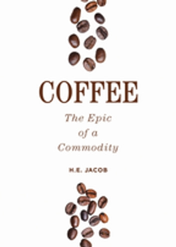 Coffee - The Epic of a Commodity ebook by H.E. Jacob