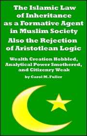 The Islamic Law of Inheritance as a Formative Agent in Muslim Society. Also the Rejection of Aristotlean Logic ebook by Carol M. Fuller