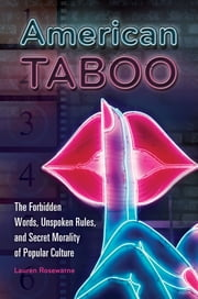 American Taboo: The Forbidden Words, Unspoken Rules, and Secret Morality of Popular Culture - The Forbidden Words, Unspoken Rules, and Secret Morality of Popular Culture ebook by Lauren Rosewarne