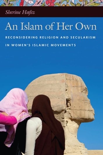 An Islam of Her Own - Reconsidering Religion and Secularism in Women's Islamic Movements ebook by Sherine Hafez