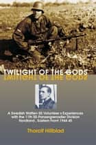 Twilight of the Gods: A Swedish Waffen-SS Volunteer's Experiences with the 11th SS-Panzergrenadier Division 'Nordland', Eastern Front 1944-45 ebook by Thorolf Hillblad