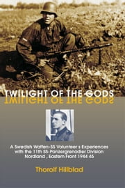Twilight of the Gods: A Swedish Waffen-SS Volunteer's Experiences with the 11th SS-Panzergrenadier Division 'Nordland', Eastern Front 1944-45 - A Swedish Waffen-SS Volunteer's Experiences with the 11th SS-Panzergrenadier Division 'Nordland', Eastern Front 1944-45 ebook by Thorolf Hillblad