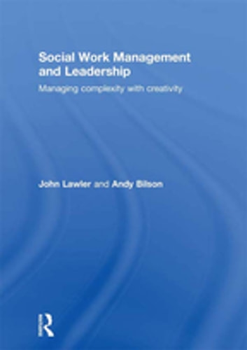 Social Work Management and Leadership - Managing Complexity with Creativity ebook by John Lawler,Andy Bilson