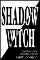 Shadow Witch - Book Four of the Wizard Born Series ebook by Geof Johnson