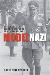 Model Nazi - Arthur Greiser and the Occupation of Western Poland ebook by Catherine Epstein