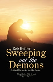 Sweeping out the Demons - Spiritual Warfare for the 21St Century ebook by Rob Hefner