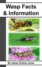 Wasp Facts & Information ebook by James Andrew Jones