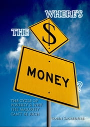 Where's the Money? The Cycle of Poverty and Why the Majority Can't Be Rich ebook by Robin Sacredfire