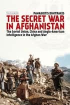 Secret War in Afghanistan, The - The Soviet Union, China and Anglo-American Intelligence in the Afghan War ebook by Panagiotis Dimitrakis