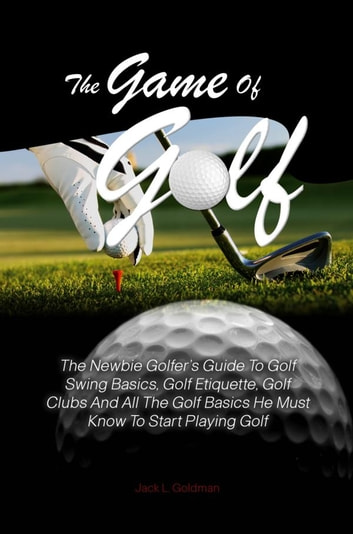 The Game Of Golf - The Newbie Golfer's Guide To Golf Swing Basics, Golf Etiquette, Golf Clubs And All The Golf Basics He Must Know To Start Playing Golf ebook by Jack L. Goldman