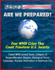 Are We Prepared? Four WMD Crises That Could Transform U.S. Security: Failed WMD-armed State, Collapse of Nonproliferation Regime, Biological Terror Campaign, Nuclear Detonation in American City ebook by Progressive Management
