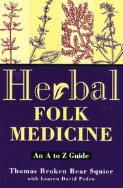 Herbal Folk Medicine - An A to Z Guide ebook by Thomas Broken Bear Squier,Lauren David Peden