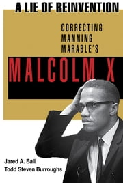 A Lie of Reinvention - Correcting Manning Marable's Malcolm X ebook by Jared Ball, Todd Steven Burroughs