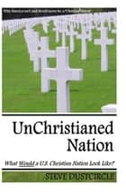 UnChristianed Nation: What Would a U.S. Christian Nation Look Like? ebook by Steve Dustcircle