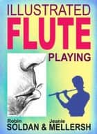 Illustrated Fluteplaying ebook by Robin Soldan, Jeanie Mellersh