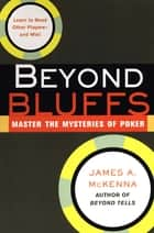 Beyond Bluffs: Master The Mysteries Of Poker ebook by James A. McKenna