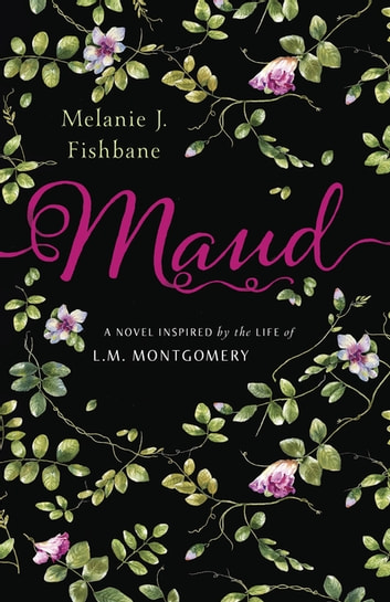 Maud - A Novel Inspired by the Life of L.M. Montgomery ebook by Melanie J. Fishbane