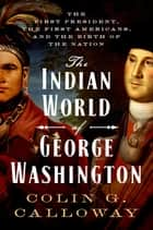 The Indian World of George Washington - The First President, the First Americans, and the Birth of the Nation ebook by Colin G. Calloway