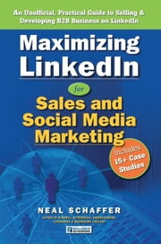 Maximizing LinkedIn for Sales and Social Media Marketing: An Unofficial, Practical Guide to Selling & Developing B2B Business On LinkedIn ebook by Neal Schaffer