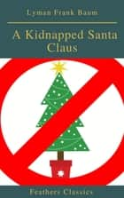 A Kidnapped Santa Claus (Best Navigation, Active TOC)(Feathers Classics) eBook by Lyman Frank Baum, Feathers Classics