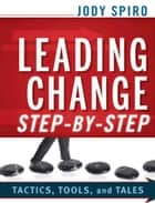 Leading Change Step-by-Step - Tactics, Tools, and Tales ebook by Jody Spiro