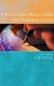 4 Ways to Earn Money Online with Nonfiction Articles ebook by S. M. Payne
