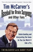 Tim McCarver's Baseball for Brain Surgeons and Other Fans - Understanding and Interpreting the Game So You Can Watch It Like a Pro ebook by Tim McCarver, Danny Peary