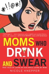 Moms Who Drink and Swear - True Tales of Loving My Kids While Losing My Mind ebook by Nicole Knepper