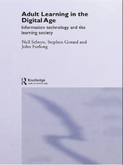 Adult Learning in the Digital Age - Information Technology and the Learning Society ebook by Neil Selwyn,Stephen Gorard,John Furlong