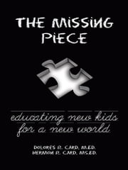 The Missing Piece - Educating New Kids for a New World ebook by Dolores R. Card, Hermon R. Card