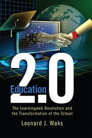 Education 2.0 - The LearningWeb Revolution and the Transformation of the School ebook by Leonard J. Waks